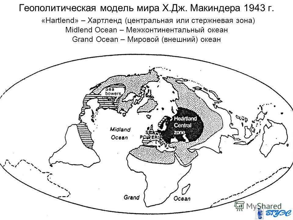 Геополитическая модель мира Х.Дж. Макиндера 1943 г. «Hartlend» – Хартленд (центральная или стержневая зона) Midlend Осean – Межконтинентальный океан Grand Ocean – Мировой (внешний) океан