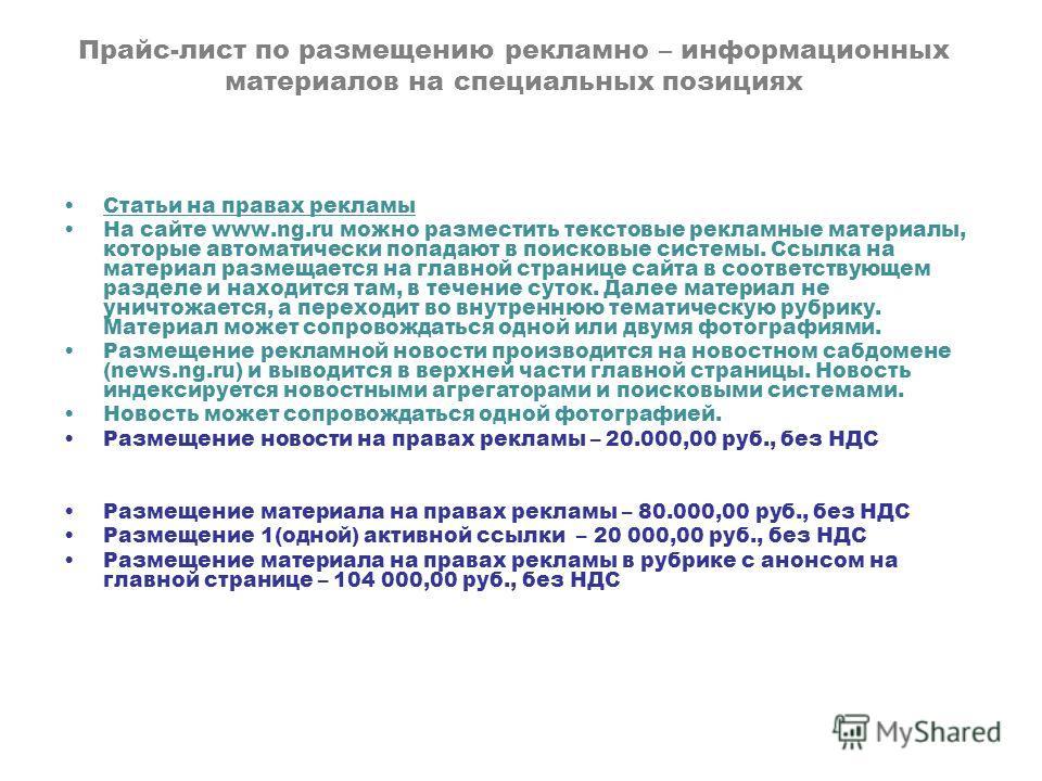 Прайс-лист по размещению рекламно – информационных материалов на специальных позициях Статьи на правах рекламы На сайте www.ng.ru можно разместить текстовые рекламные материалы, которые автоматически попадают в поисковые системы. Ссылка на материал р