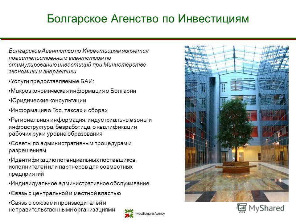 Болгарское Агентство по Инвестициям является правительственным агентством по стимулированию инвестиций при Министерстве экономики и энергетики Услуги предоставляемые БАИ: Макроэкономическая информация о Болгарии Юридические консультации Информация о