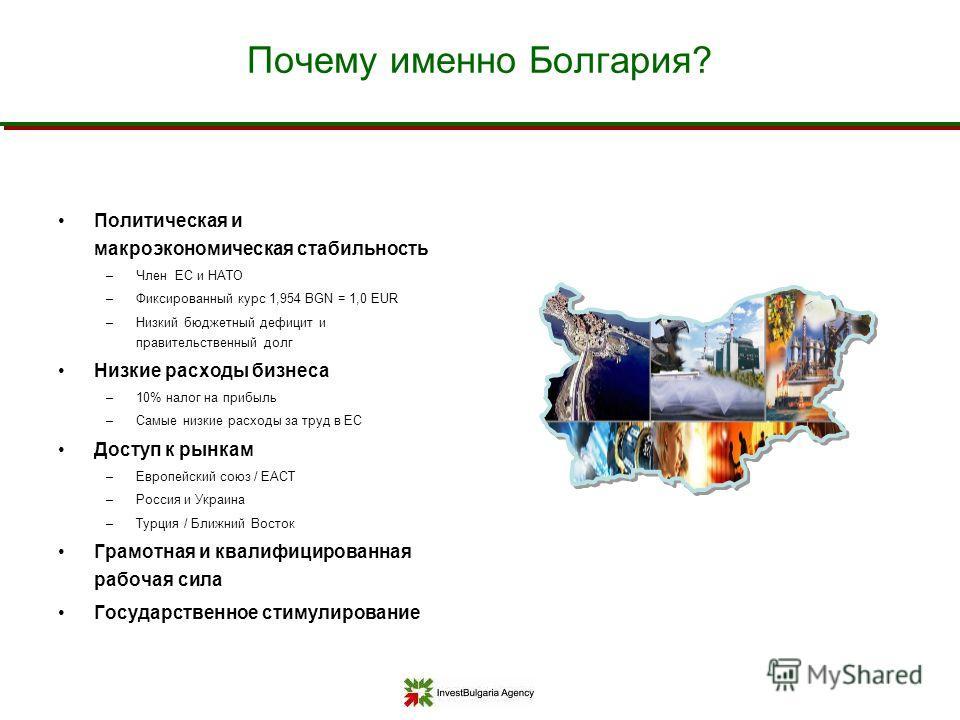 Почему именно Болгария? Политическая и макроэкономическая стабильность –Член ЕС и НАТО –Фиксированный курс 1,954 BGN = 1,0 EUR –Низкий бюджетный дефицит и правительственный долг Низкие расходы бизнеса –10% налог на прибыль –Самые низкие расходы за тр