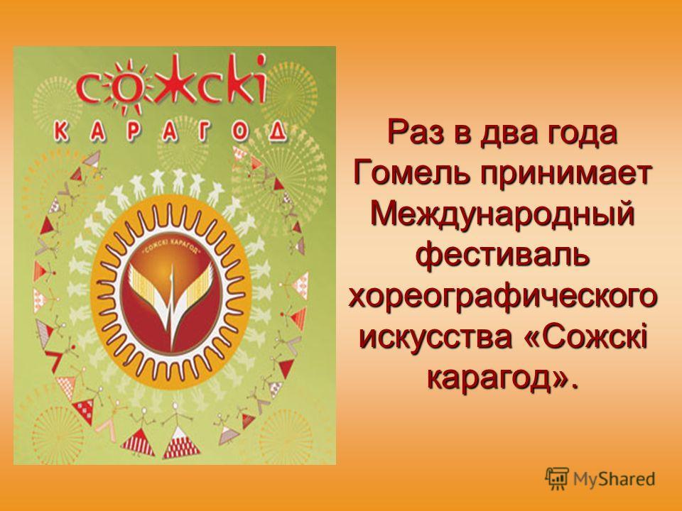 Раз в два года Гомель принимает Международный фестиваль хореографического искусства «Сожскi карагод».