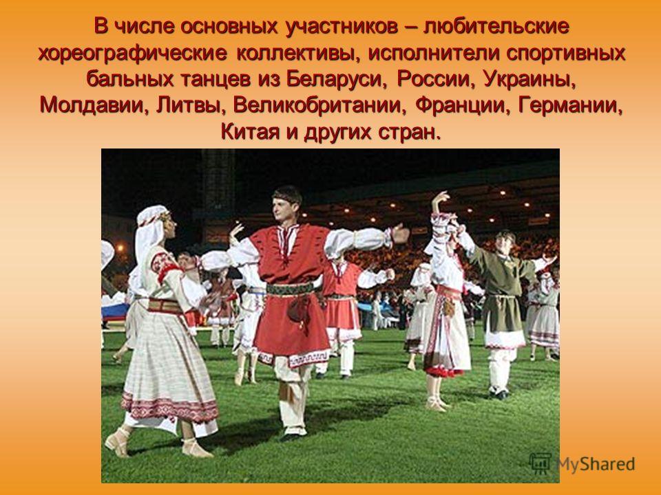 В числе основных участников – любительские хореографические коллективы, исполнители спортивных бальных танцев из Беларуси, России, Украины, Молдавии, Литвы, Великобритании, Франции, Германии, Китая и других стран.