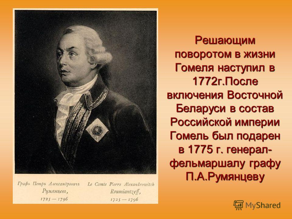 Решающим поворотом в жизни Гомеля наступил в 1772 г.После включения Восточной Беларуси в состав Российской империи Гомель был подарен в 1775 г. генерал- фельмаршалу графу П.А.Румянцеву