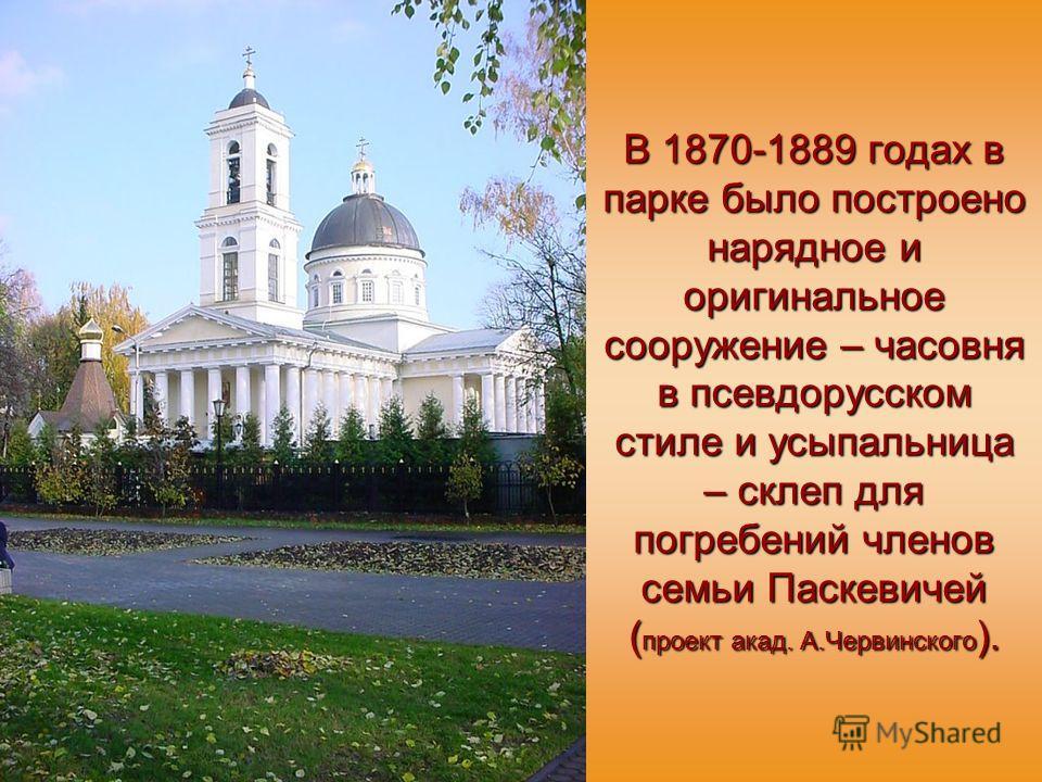 В 1870-1889 годах в парке было построено нарядное и оригинальное сооружение – часовня в псевдорусском стиле и усыпальница – склеп для погребений членов семьи Паскевичей ( проект акад. А.Червинского ).