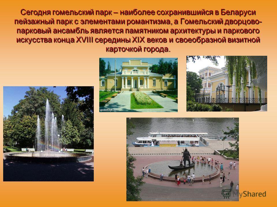 Сегодня гомельский парк – наиболее сохранившийся в Беларуси пейзажный парк с элементами романтизма, а Гомельский дворцово- парковый ансамбль является памятником архитектуры и паркового искусства конца XVIII середины XIX веков и своеобразной визитной