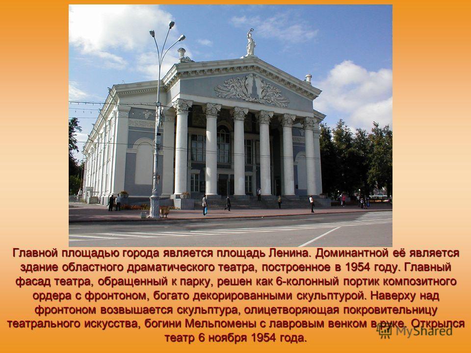 Главной площадью города является площадь Ленина. Доминантной её является здание областного драматического театра, построенное в 1954 году. Главный фасад театра, обращенный к парку, решен как 6-колонный портик композитного ордера с фронтоном, богато д