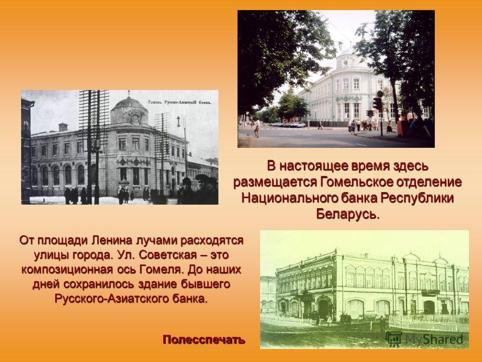 От площади Ленина лучами расходятся улицы города. Ул. Советская – это композиционная ось Гомеля. До наших дней сохранилось здание бывшего Русского-Азиатского банка. В настоящее время здесь размещается Гомельское отделение Национального банка Республи