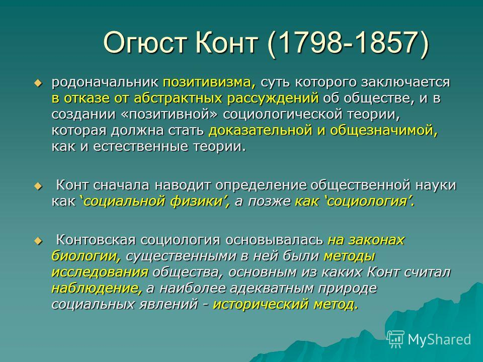 Огюст Конт (1798-1857) родоначальник позитивизма, суть которого заключается в отказе от абстрактных рассуждений об обществе, и в создании «позитивной» социологической теории, которая должна стать доказательной и общезначимой, как и естественные теори
