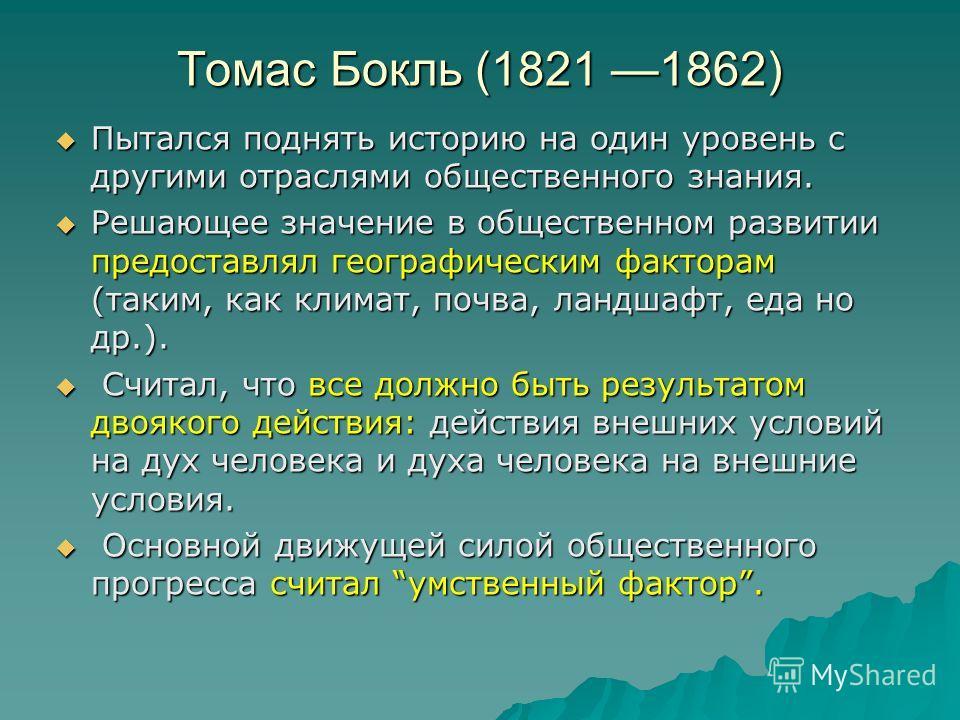 Томас Бокль (1821 1862) Пытался поднять историю на один уровень с другими отраслями общественного знания. Пытался поднять историю на один уровень с другими отраслями общественного знания. Решающее значение в общественном развитии предоставлял географ
