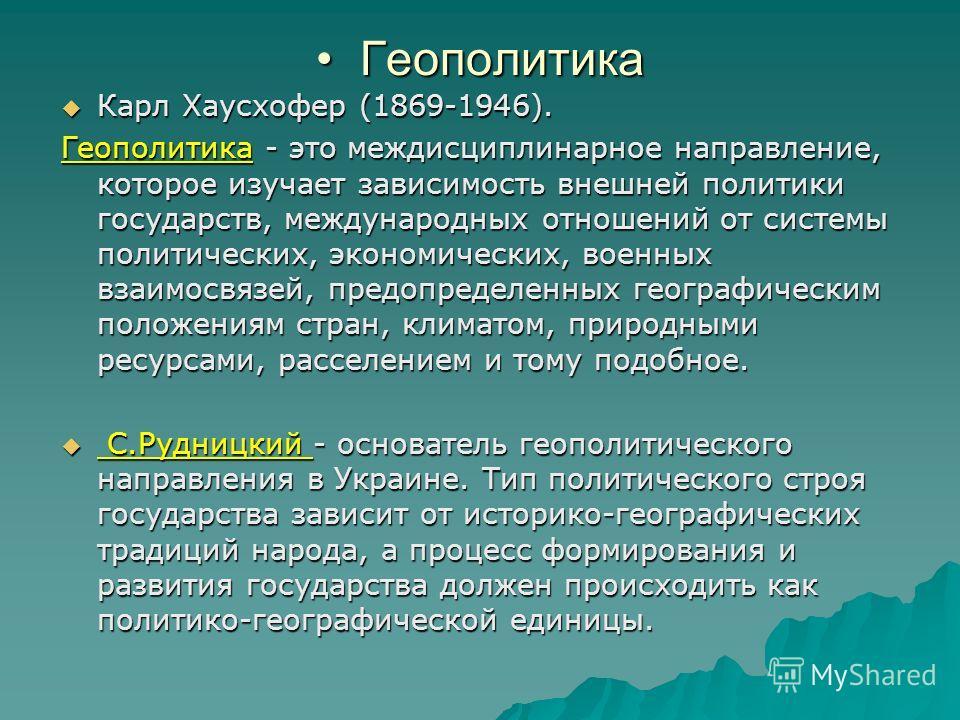 Геополитика Геополитика Карл Хаусхофер (1869-1946). Карл Хаусхофер (1869-1946). Геополитика - это междисциплинарное направление, которое изучает зависимость внешней политики государств, международных отношений от системы политических, экономических,