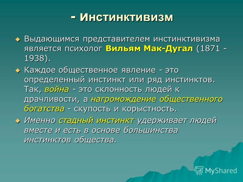 - и нстинктивизм Выдающимся представителем инстинктивизма является психолог Вильям Мак-Дугал (1871 - 1938). Выдающимся представителем инстинктивизма является психолог Вильям Мак-Дугал (1871 - 1938). Каждое общественное явление - это определенный инст