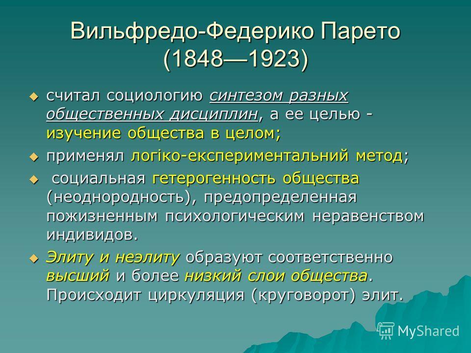 Вильфредо-Федерико Парето (18481923) считал социологию синтезом разных общественных дисциплин, а ее целью - изучение общества в целом; считал социологию синтезом разных общественных дисциплин, а ее целью - изучение общества в целом; применял логіко-е