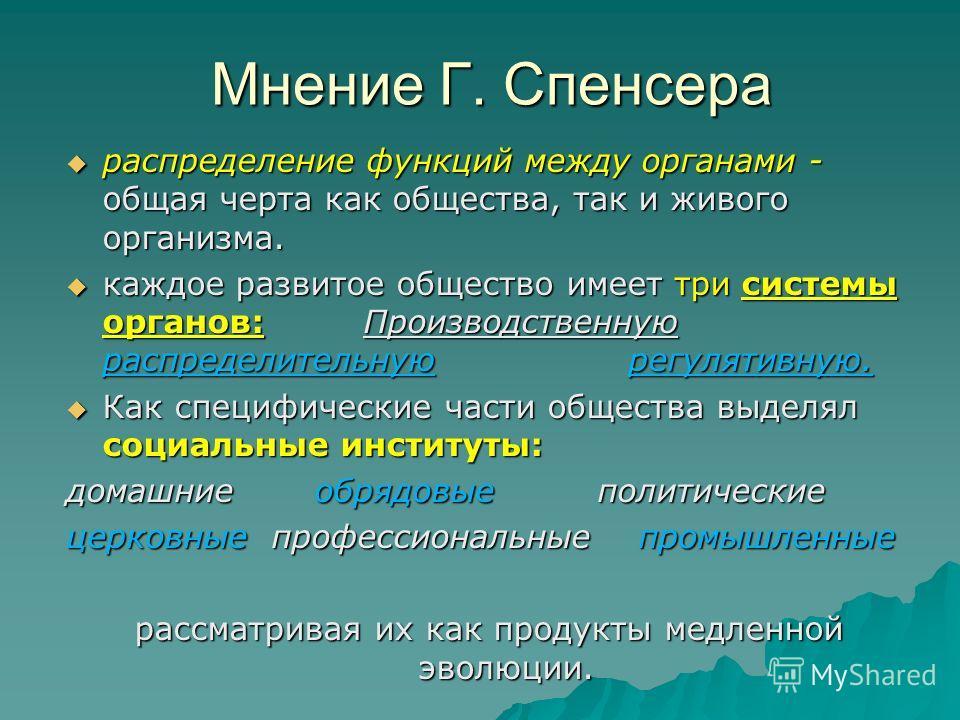 Мнение Г. Спенсера распределение функций между органами - общая черта как общества, так и живого организма. распределение функций между органами - общая черта как общества, так и живого организма. каждое развитое общество имеет три системы органов: П