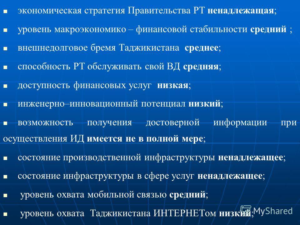 экономическая стратегия Правительства РТ ненадлежащая; уровень макроэкономико – финансовой стабильности средний ; внешнедолговое бремя Таджикистана среднее; способность РТ обслуживать свой ВД средняя; доступность финансовых услуг низкая; инженерно–ин