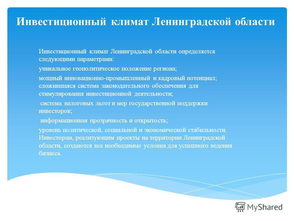 Инвестиционный климат Ленинградской области Инвестиционный климат Ленинградской области определяется следующими параметрами: уникальное геополитическое положение региона; мощный инновационно-промышленный и кадровый потенциал; сложившаяся система зако