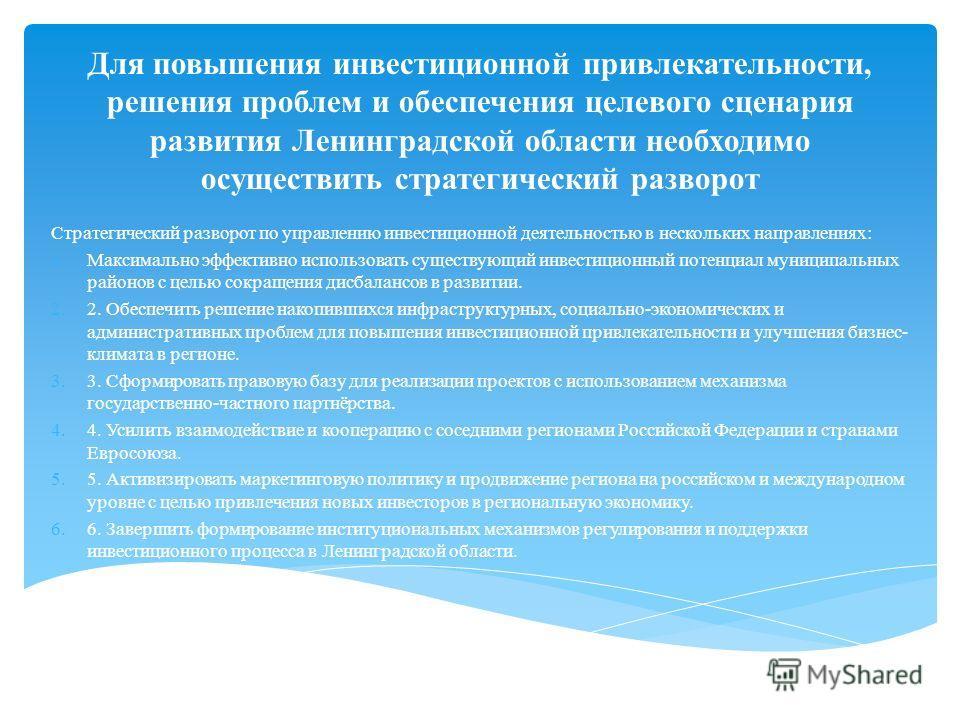 Для повышения инвестиционной привлекательности, решения проблем и обеспечения целевого сценария развития Ленинградской области необходимо осуществить стратегический разворот Стратегический разворот по управлению инвестиционной деятельностью в несколь