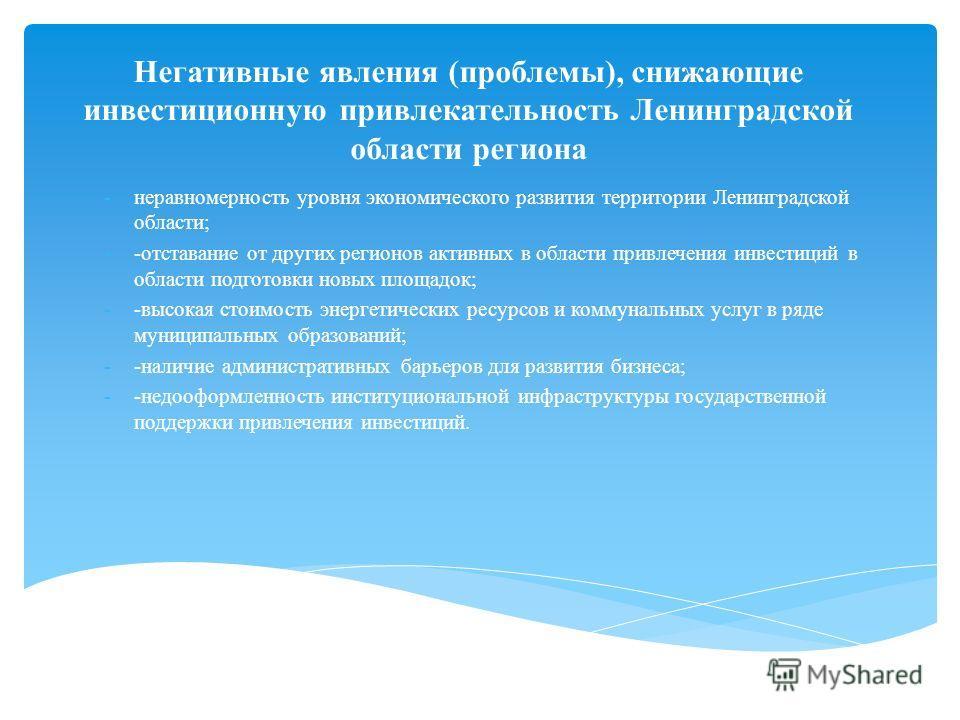 Негативные явления (проблемы), снижающие инвестиционную привлекательность Ленинградской области региона -неравномерность уровня экономического развития территории Ленинградской области; --отставание от других регионов активных в области привлечения и