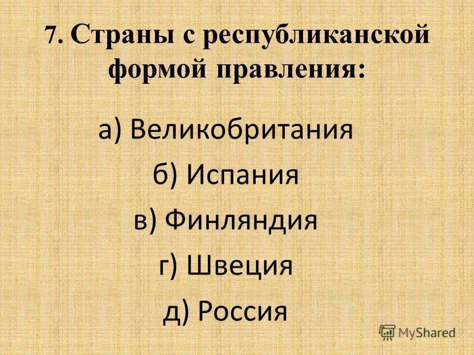 7. Страны с республиканской формой правления: а) Великобритания б) Испания в) Финляндия г) Швеция д) Россия