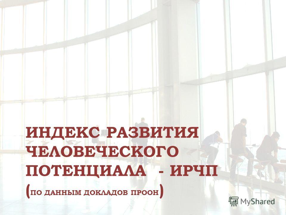 ИНДЕКС РАЗВИТИЯ ЧЕЛОВЕЧЕСКОГО ПОТЕНЦИАЛА - ИРЧП ( ПО ДАННЫМ ДОКЛАДОВ ПРООН )