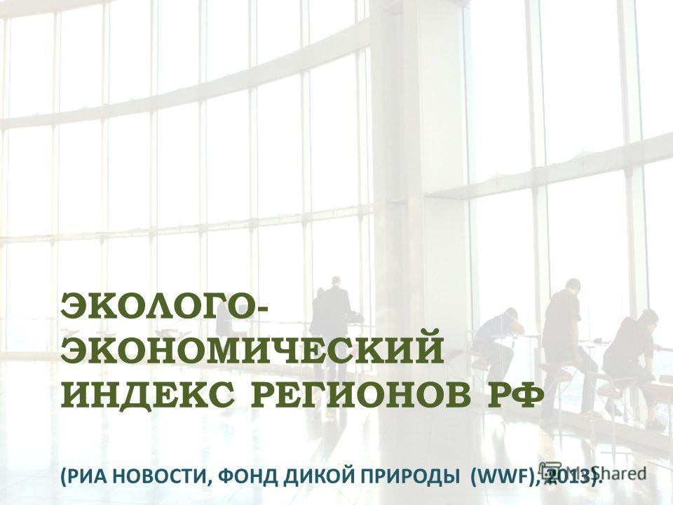ЭКОЛОГО- ЭКОНОМИЧЕСКИЙ ИНДЕКС РЕГИОНОВ РФ (РИА НОВОСТИ, ФОНД ДИКОЙ ПРИРОДЫ (WWF), 2013).