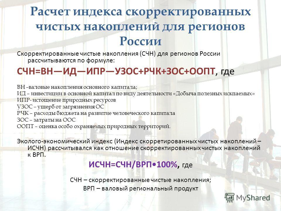 Расчет индекса скорректированных чистых накоплений для регионов России Скорректированные чистые накопления (СЧН) для регионов России рассчитываются по формуле: СЧН=ВНИДИПРУЗОС+РЧК+ЗОС+ООПТ, где ВН –валовые накопления основного капитала; ИД – инвестиц