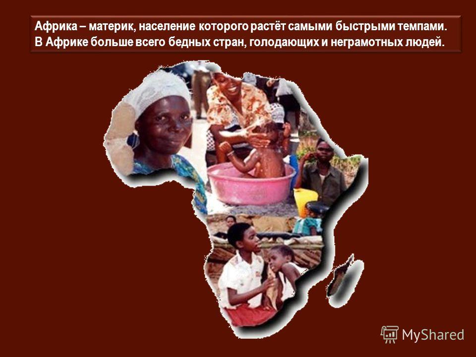 Африка – материк, население которого растёт самыми быстрыми темпами. В Африке больше всего бедных стран, голодающих и неграмотных людей.