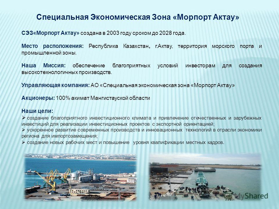СЭЗ«Морпорт Актау» создана в 2003 году сроком до 2028 года. Место расположения: Республика Казахстан, г.Актау, территория морского порта и промышленной зоны. Наша Миссия: обеспечение благоприятных условий инвесторам для создания высокотехнологичных п
