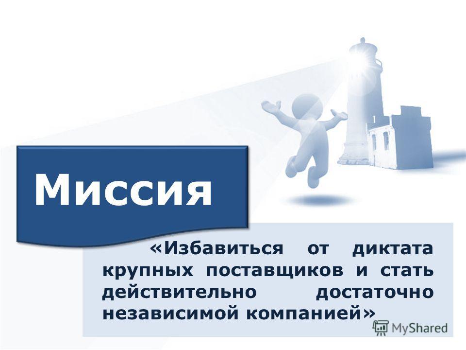 «Избавиться от диктата крупных поставщиков и стать действительно достаточно независимой компанией» Миссия