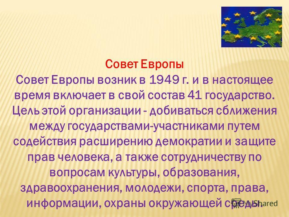 Совет Европы Совет Европы возник в 1949 г. и в настоящее время включает в свой состав 41 государство. Цель этой организации - добиваться сближения между государствами-участниками путем содействия расширению демократии и защите прав человека, а также