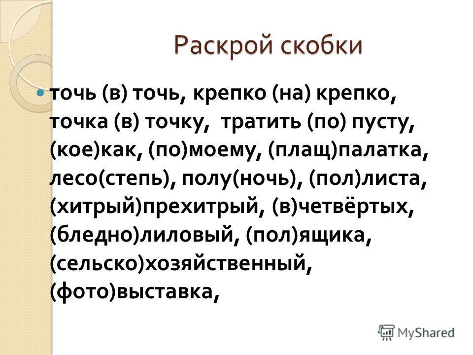 Раскрой скобки точь ( в ) точь, крепко ( на ) крепко, точка ( в ) точку, тратить ( по ) пусту, ( кое ) как, ( по ) моему, ( плащ ) палатак, лесо ( степь ), полу ( ночь ), ( пол ) листа, ( хитрый ) прехитрый, ( в ) четвёртых, ( бледно ) лиловый, ( пол