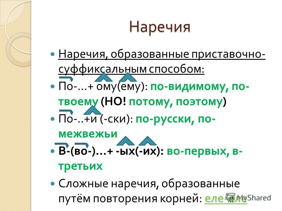 Наречия Наречия, образованные приставочно - суффиксальным способом : По -…+ ому ( ему ): по - видимому, по - твоему ( НО ! потому, поэтому ) По -..+ и (- иски ): по - русиски, по - медвежьи В -( во -)…+ - ых (- их ): во - первых, в - третьих Сложные