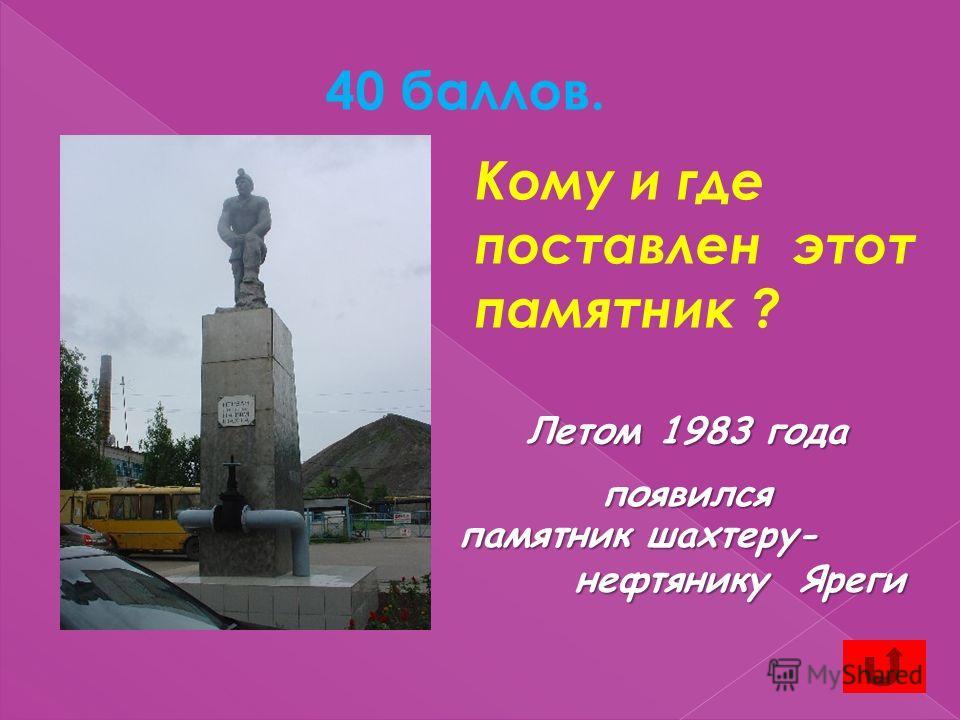 40 баллов. Летом 1983 года появился памятник шахтеру- нефтянику Яреги нефтянику Яреги Кому и где поставлен этот памятник ?