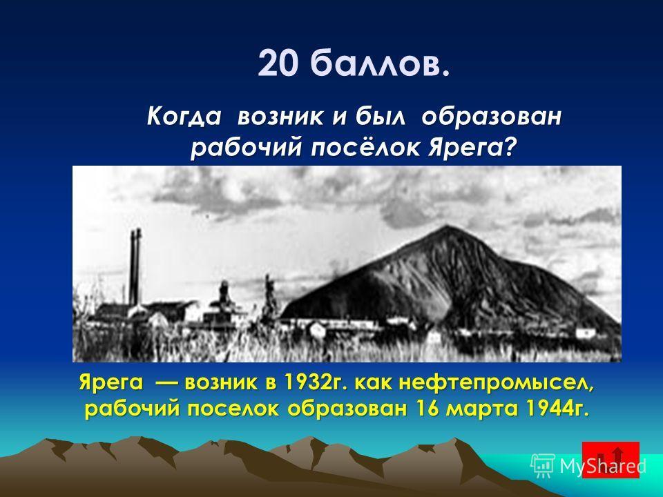 20 баллов. Когда возник и был образован рабочий посёлок Ярега? Ярега возник в 1932 г. как нефтепромысел, рабочий поселок образован 16 марта 1944 г.