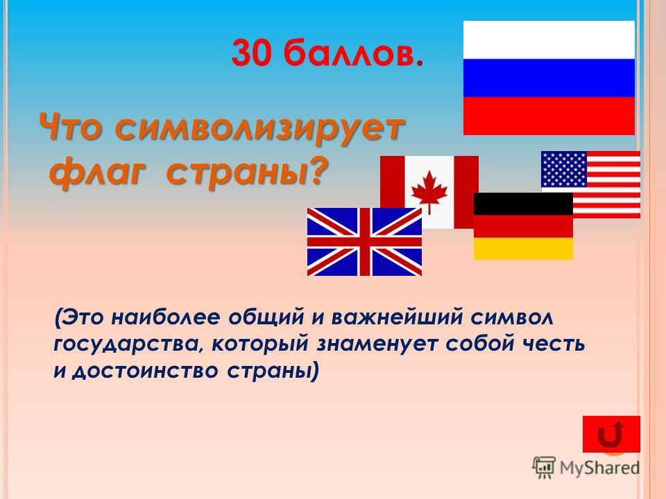 30 баллов. Что символизирует флаг страны? флаг страны? (Это наиболее общий и важнейший символ государства, который знаменует собой честь и достоинство страны)