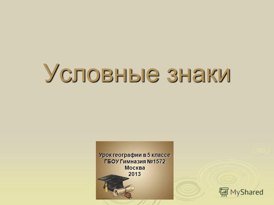 Условные знаки Урок географии в 5 классе ГБОУ Гимназия 1572 Москва 2013