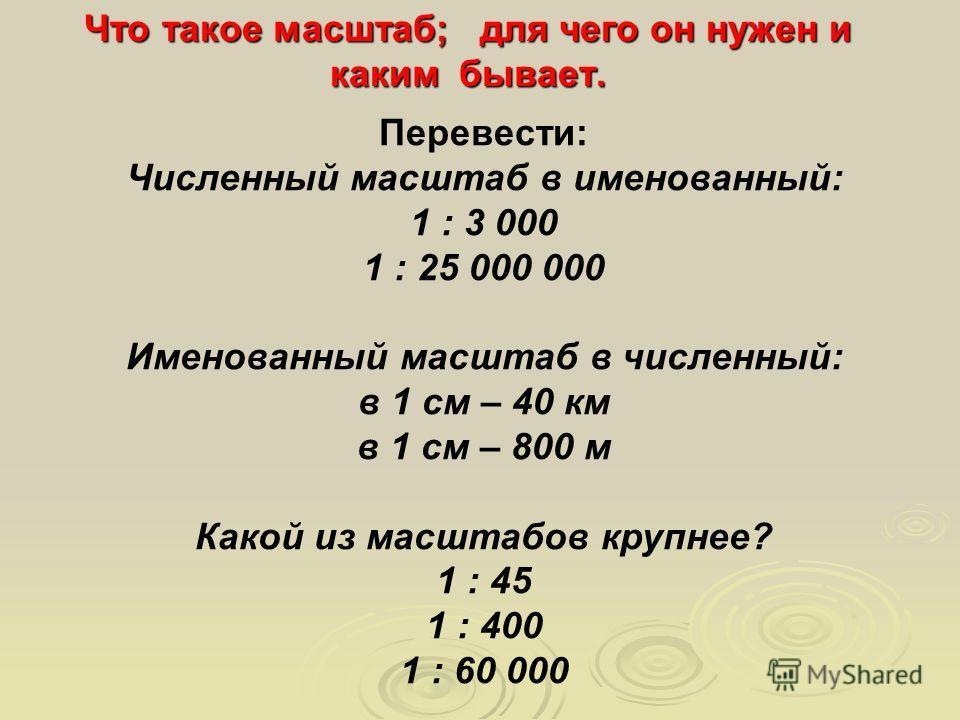 Что такое масштаб; для чего он нужен и каким бывает. Перевести: Численный масштаб в именованный: 1 : 3 000 1 : 25 000 000 Именованный масштаб в численный: в 1 см – 40 км в 1 см – 800 м Какой из масштабов крупнее? 1 : 45 1 : 400 1 : 60 000