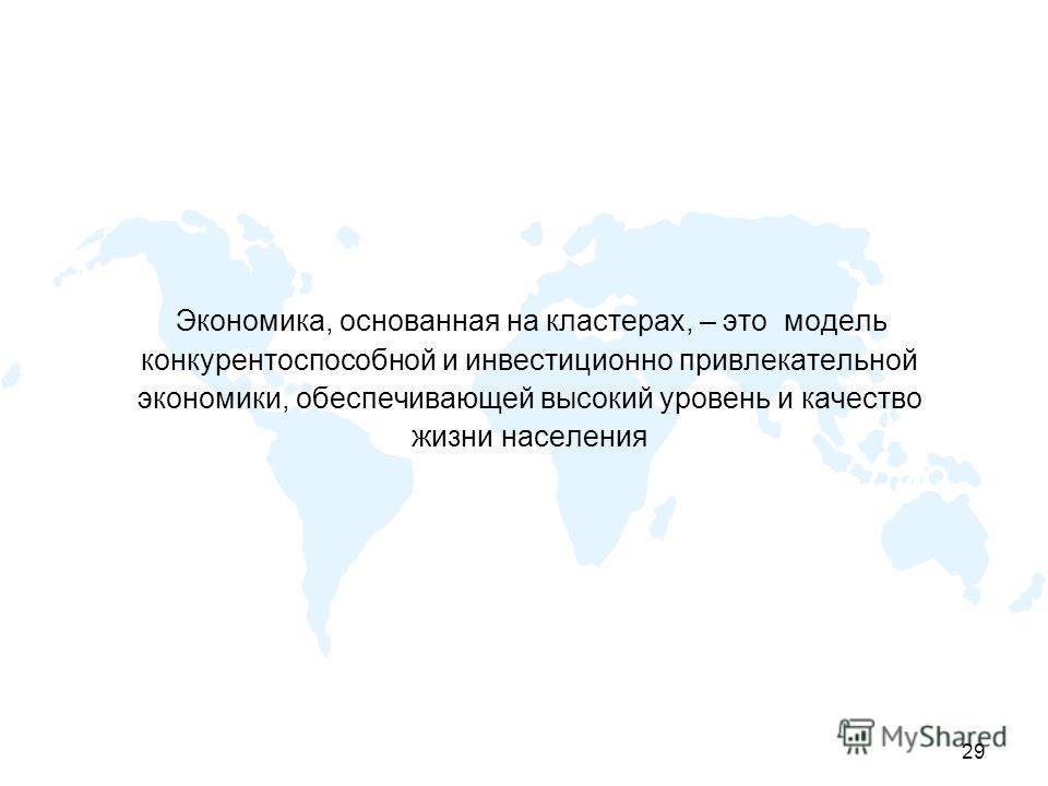 29 Экономика, основанная на кластерах, – это модель конкурентоспособной и инвестиционно привлекательной экономики, обеспечивающей высокий уровень и качество жизни населения