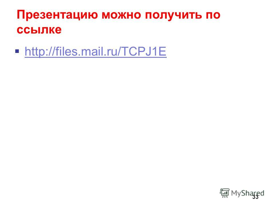 Презентацию можно получить по ссылке http://files.mail.ru/TCPJ1E 33