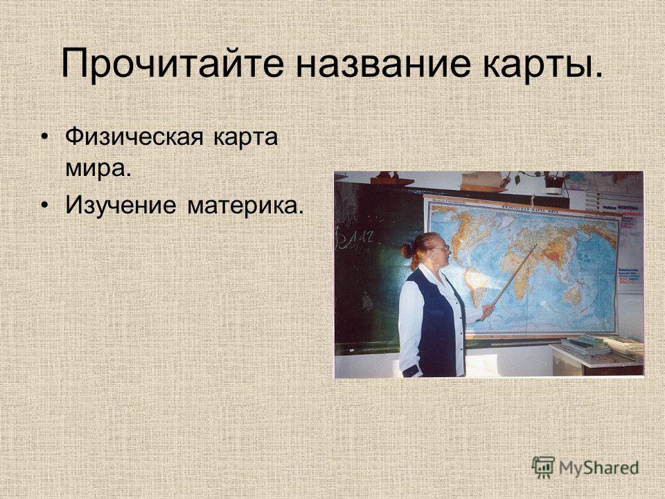 Прочитайте название карты. Физическая карта мира. Изучение материка.