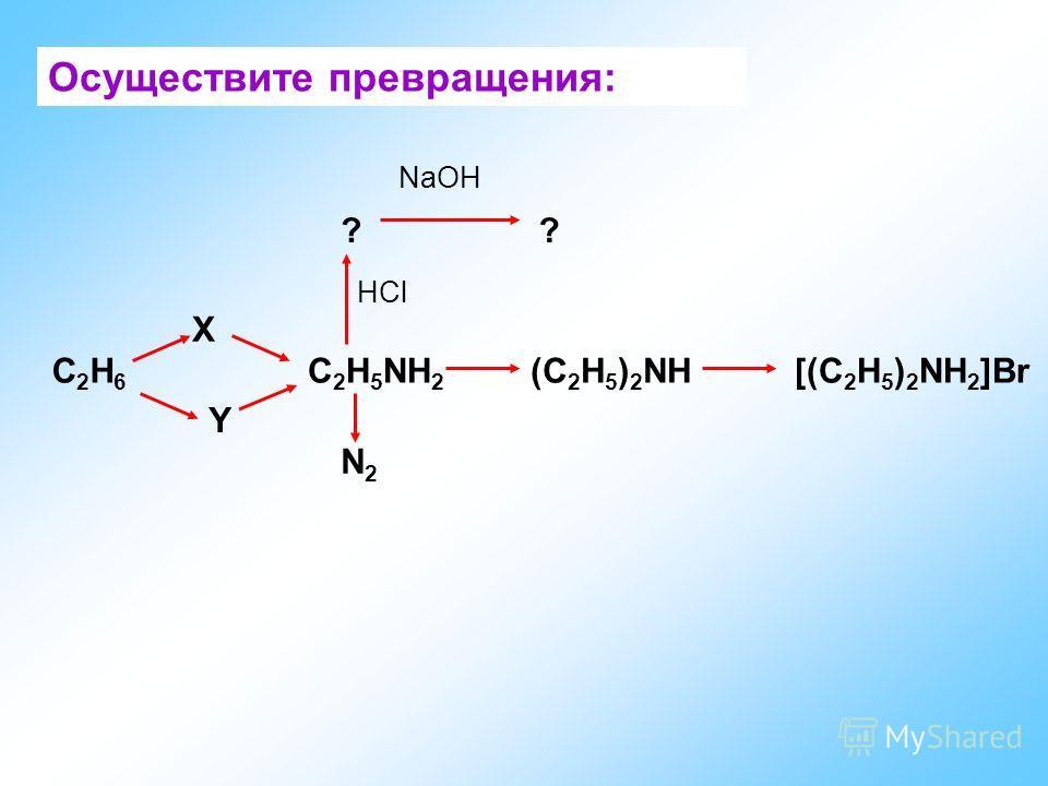 Осуществите превращения: С2Н6С2Н6 X Y С 2 Н 5 NH 2 (С 2 Н 5 ) 2 NH[(С 2 Н 5 ) 2 NH 2 ]Br N2N2 ?? HCl NaOH