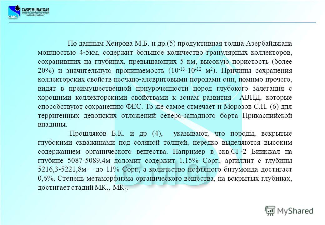 По данным Хеирова М.Б. и др.(5) продуктивная толща Азербайджана мощностью 4-5 км, содержит большое количество гранулярных коллекторов, сохранивших на глубинах, превышающих 5 км, высокую пористость (более 20%) и значительную проницаемость (10 -13 -10