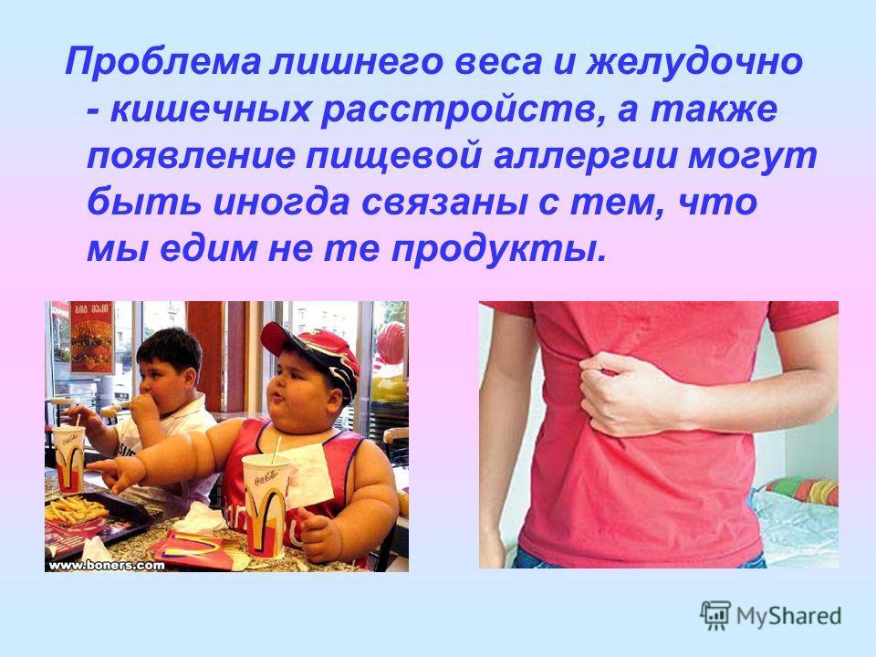 Проблема лишнего веса и желудочно - кишечных расстройств, а также появление пищевой аллергии могут быть иногда связаны с тем, что мы едим не те продукты.