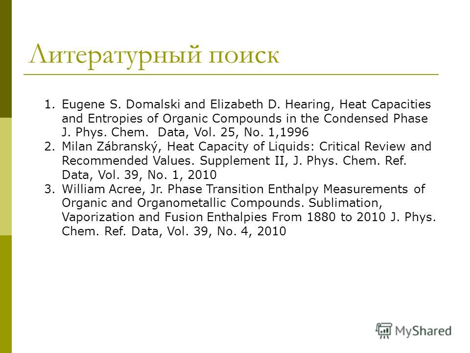 Литературный поиск 1. Eugene S. Domalski and Elizabeth D. Hearing, Heat Capacities and Entropies of Organic Compounds in the Condensed Phase J. Phys. Chem. Data, Vol. 25, No. 1,1996 2. Milan Zábranský, Heat Capacity of Liquids: Critical Review and Re