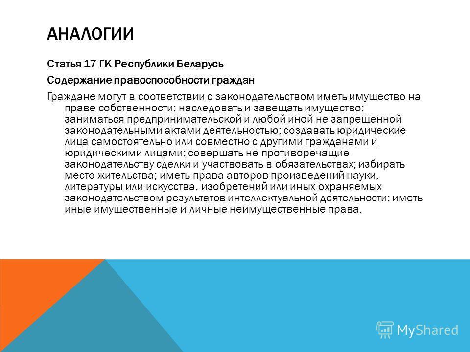 АНАЛОГИИ Статья 17 ГК Республики Беларусь Содержание правоспособности граждан Граждане могут в соответствии с законодательством иметь имущество на праве собственности; наследовать и завещать имущество; заниматься предпринимательской и любой иной не з