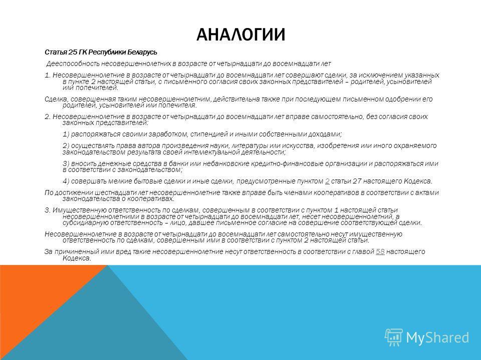АНАЛОГИИ Статья 25 ГК Республики Беларусь Дееспособность несовершеннолетних в возрасте от четырнадцати до восемнадцати лет 1. Несовершеннолетние в возрасте от четырнадцати до восемнадцати лет совершают сделки, за исключением указанных в пункте 2 наст