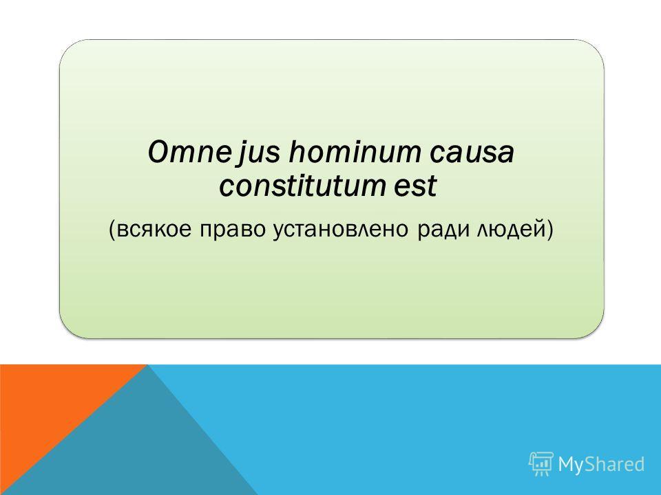 Omne jus hominum causa constitutum est (всякое право установлено ради людей)