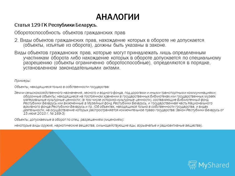 АНАЛОГИИ Статья 129 ГК Республики Беларусь. Оборотоспособность объектов гражданских прав 2. Виды объектов гражданских прав, нахождение которых в обороте не допускается (объекты, изъятые из оборота), должны быть указаны в законе. Виды объектов граждан