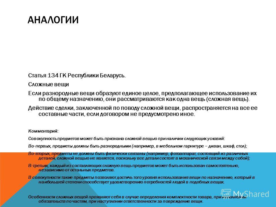 АНАЛОГИИ Статья 134 ГК Республики Беларусь. Сложные вещи Если разнородные вещи образуют единое целое, предполагающее использование их по общему назначению, они рассматриваются как одна вещь (сложная вещь). Действие сделки, заключенной по поводу сложн