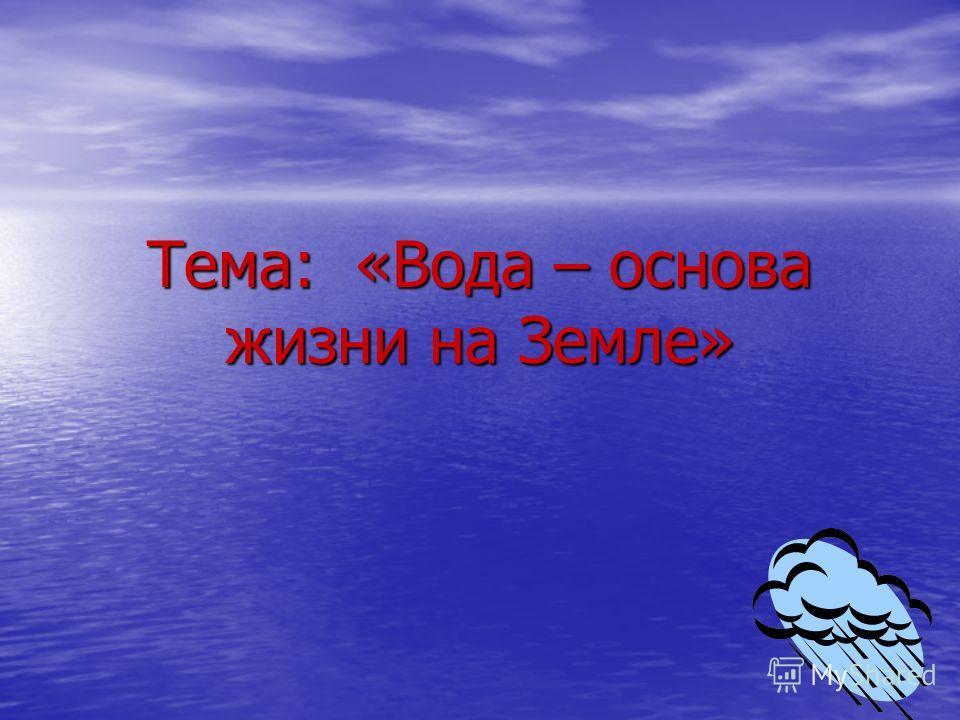 Тема: «Вода – основа жизни на Земле»