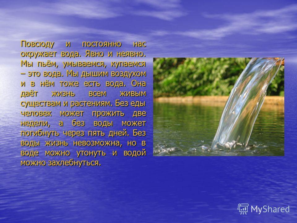 Повсюду и постоянно нас окружает вода. Явно и неявно. Мы пьём, умываемся, купаемся – это вода. Мы дышим воздухом и в нём тоже есть вода. Она даёт жизнь всем живым существам и растениям. Без еды человек может прожить две недели, а без воды может погиб